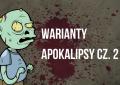 Jak przetrwać epidemię zombie? Warianty apokalipsy, cz. 2